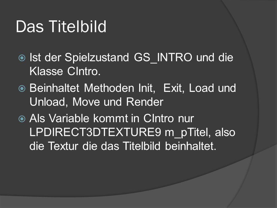 Das Titelbild Ist der Spielzustand GS_INTRO und die Klasse CIntro. Beinhaltet Methoden Init, Exit, Load und Unload, Move und Render Als Variable kommt