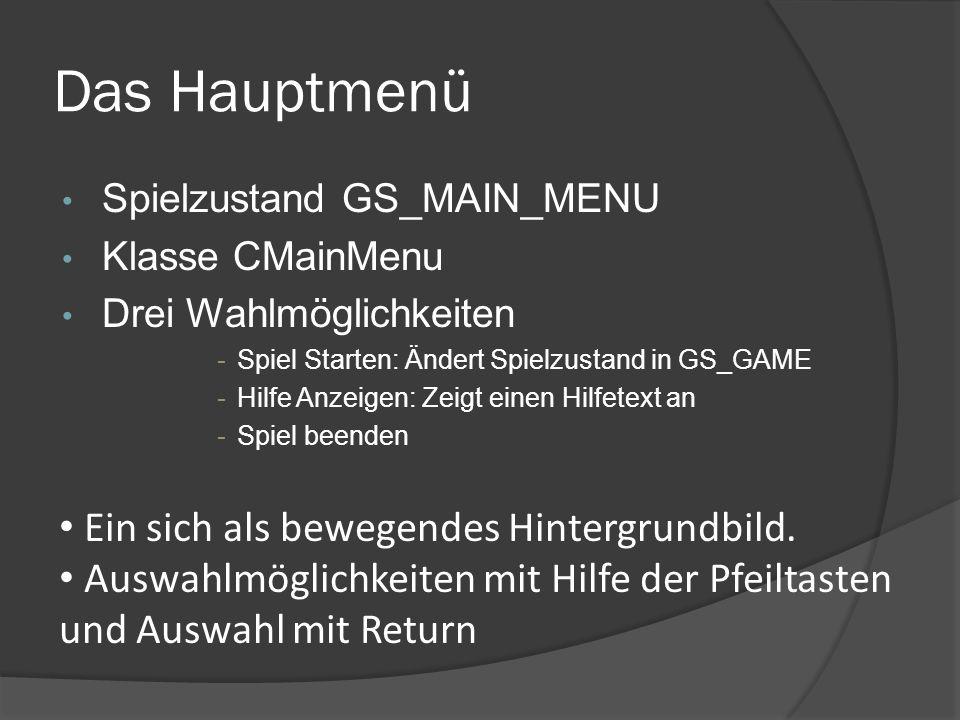 Das Hauptmenü Spielzustand GS_MAIN_MENU Klasse CMainMenu Drei Wahlmöglichkeiten -Spiel Starten: Ändert Spielzustand in GS_GAME -Hilfe Anzeigen: Zeigt