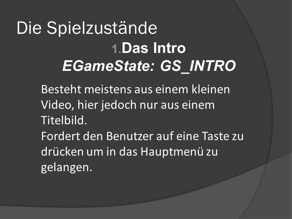 Die Spielzustände 1. Das Intro EGameState: GS_INTRO Besteht meistens aus einem kleinen Video, hier jedoch nur aus einem Titelbild. Fordert den Benutze