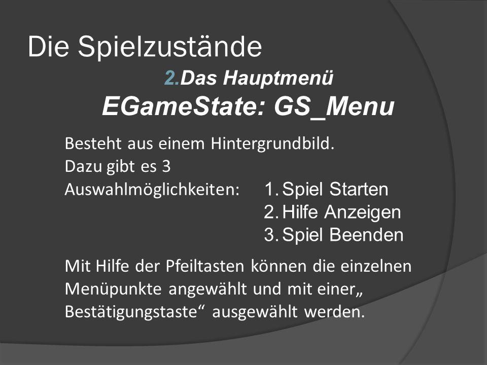 Die Spielzustände 2.Das Hauptmenü EGameState: GS_Menu Mit Hilfe der Pfeiltasten können die einzelnen Menüpunkte angewählt und mit einer Bestätigungsta