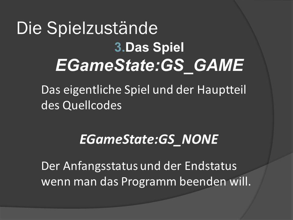 Die Spielzustände 3.Das Spiel EGameState:GS_GAME Das eigentliche Spiel und der Hauptteil des Quellcodes EGameState:GS_NONE Der Anfangsstatus und der E