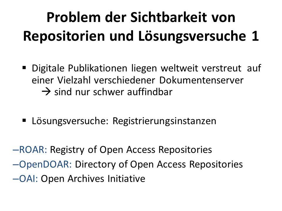 Problem der Sichtbarkeit von Repositorien und Lösungsversuche 1 Digitale Publikationen liegen weltweit verstreut auf einer Vielzahl verschiedener Dokumentenserver sind nur schwer auffindbar Lösungsversuche: Registrierungsinstanzen – ROAR: Registry of Open Access Repositories – OpenDOAR: Directory of Open Access Repositories – OAI: Open Archives Initiative