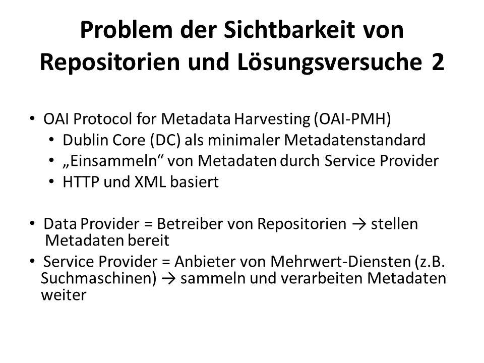 Problem der Sichtbarkeit von Repositorien und Lösungsversuche 2 OAI Protocol for Metadata Harvesting (OAI-PMH) Dublin Core (DC) als minimaler Metadatenstandard Einsammeln von Metadaten durch Service Provider HTTP und XML basiert Data Provider = Betreiber von Repositorien stellen Metadaten bereit Service Provider = Anbieter von Mehrwert-Diensten (z.B.