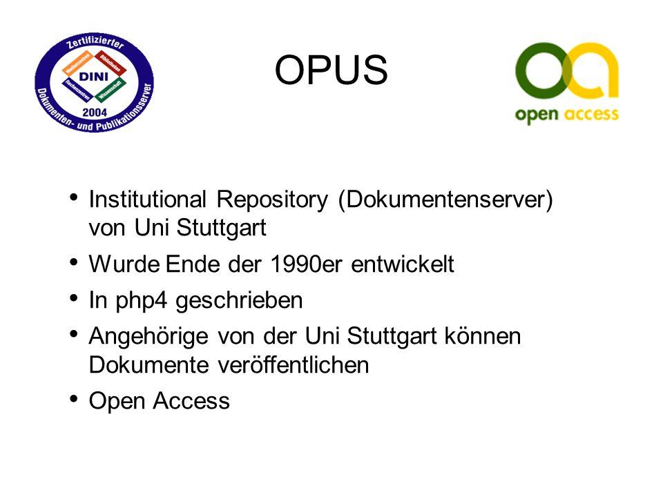 Institutional Repository (Dokumentenserver) von Uni Stuttgart Wurde Ende der 1990er entwickelt In php4 geschrieben Angehörige von der Uni Stuttgart können Dokumente veröffentlichen Open Access OPUS