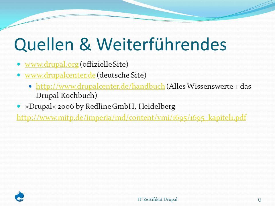 Quellen & Weiterführendes www.drupal.org (offizielle Site) www.drupal.org www.drupalcenter.de (deutsche Site) www.drupalcenter.de http://www.drupalcenter.de/handbuch (Alles Wissenswerte + das Drupal Kochbuch) http://www.drupalcenter.de/handbuch »Drupal« 2006 by Redline GmbH, Heidelberg http://www.mitp.de/imperia/md/content/vmi/1695/1695_kapitel1.pdf 13 IT-Zertifikat Drupal