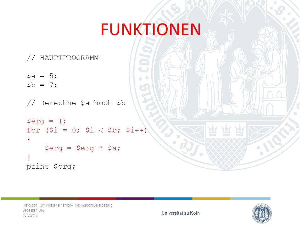 FUNKTIONEN Historisch Kulturwissenschaftliche Informationsverarbeitung Sebastian Beyl 10.5.2010 Universit ä t zu K ö ln // HAUPTPROGRAMM $a = 5; $b = 7; // Berechne $a hoch $b $erg = 1; for ($i = 0; $i < $b; $i++) { $erg = $erg * $a; } print $erg; function ahochb($basis, $exponent) { $erg = 1; for ($i = 0; $i < $exponent; $i++) { $erg = $erg * $basis; } return $erg; }