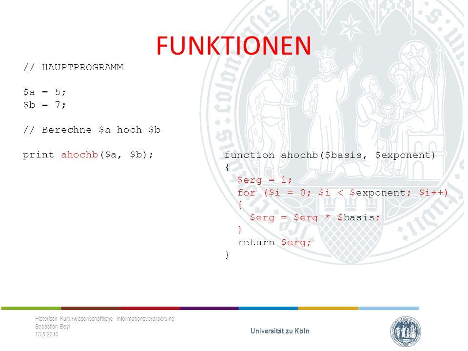 FUNKTIONEN Historisch Kulturwissenschaftliche Informationsverarbeitung Sebastian Beyl 10.5.2010 Universit ä t zu K ö ln // HAUPTPROGRAMM $a = 5; $b = 7; // Berechne $a hoch $b print ahochb($a, $b); print ahoch10($a); print ahoch10($b); function ahochb($basis, $exponent) { $erg = 1; for ($i = 0; $i < $exponent; $i++) { $erg = $erg * $basis; } return $erg; } function ahoch10($exponent) {...