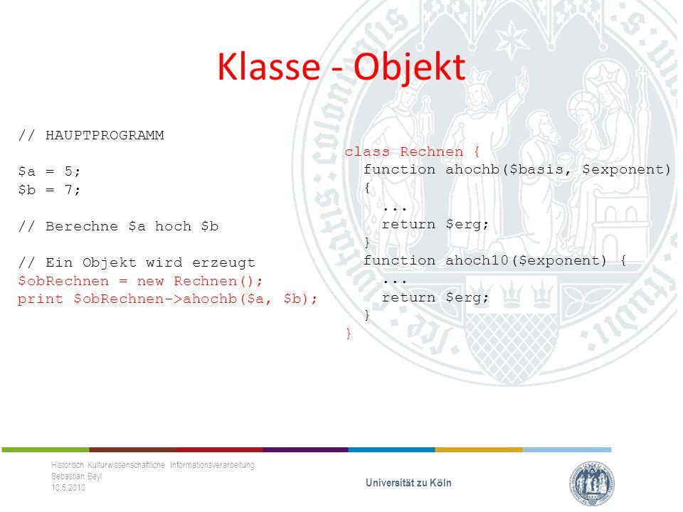 Klasse - Objekt Historisch Kulturwissenschaftliche Informationsverarbeitung Sebastian Beyl 10.5.2010 Universit ä t zu K ö ln // HAUPTPROGRAMM $a = 5; $b = 7; // Berechne $a hoch $b // Ein Objekt wird erzeugt $obRechnen = new Rechnen(); print $obRechnen->ahochb($a, $b); class Rechnen { function ahochb($basis, $exponent) {...