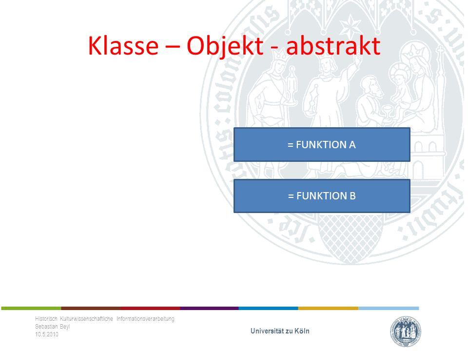 Klasse – Objekt - abstrakt Historisch Kulturwissenschaftliche Informationsverarbeitung Sebastian Beyl 10.5.2010 Universit ä t zu K ö ln = FUNKTION A = FUNKTION B
