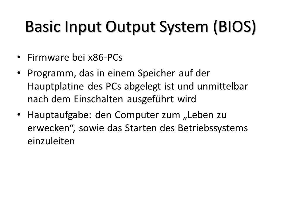 Basic Input Output System (BIOS) Firmware bei x86-PCs Programm, das in einem Speicher auf der Hauptplatine des PCs abgelegt ist und unmittelbar nach dem Einschalten ausgeführt wird Hauptaufgabe: den Computer zum Leben zu erwecken, sowie das Starten des Betriebssystems einzuleiten