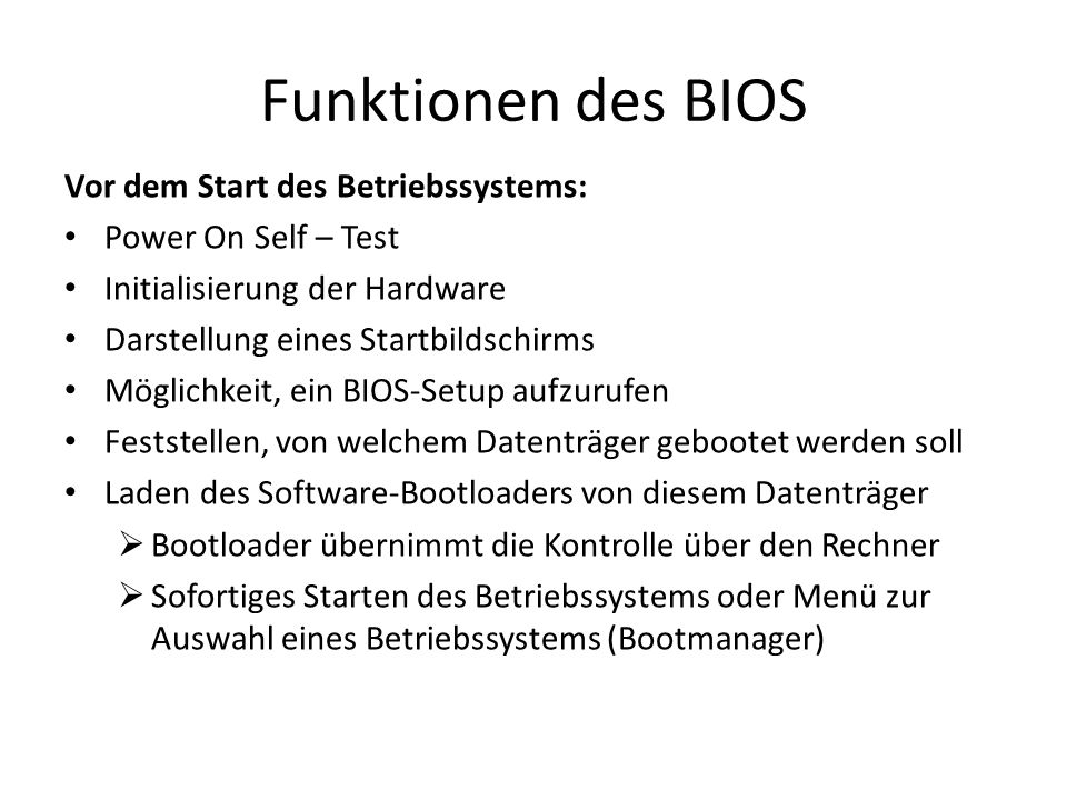Funktionen des BIOS Vor dem Start des Betriebssystems: Power On Self – Test Initialisierung der Hardware Darstellung eines Startbildschirms Möglichkei