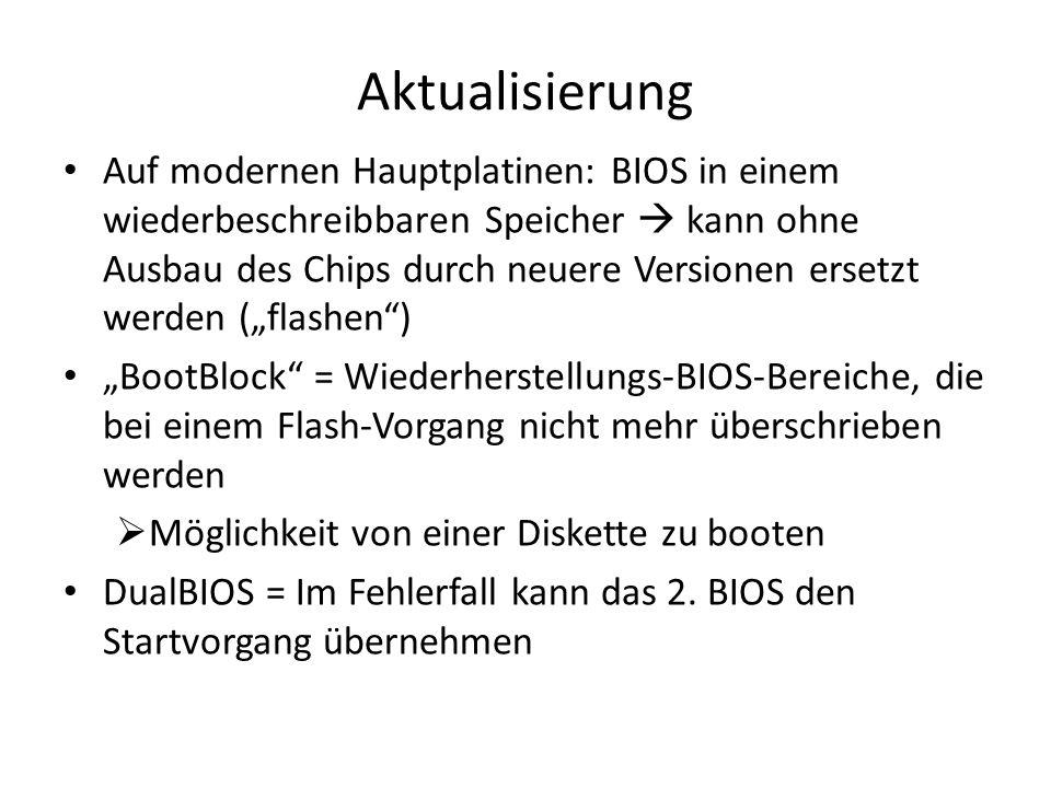 Aktualisierung Auf modernen Hauptplatinen: BIOS in einem wiederbeschreibbaren Speicher kann ohne Ausbau des Chips durch neuere Versionen ersetzt werden (flashen) BootBlock = Wiederherstellungs-BIOS-Bereiche, die bei einem Flash-Vorgang nicht mehr überschrieben werden Möglichkeit von einer Diskette zu booten DualBIOS = Im Fehlerfall kann das 2.
