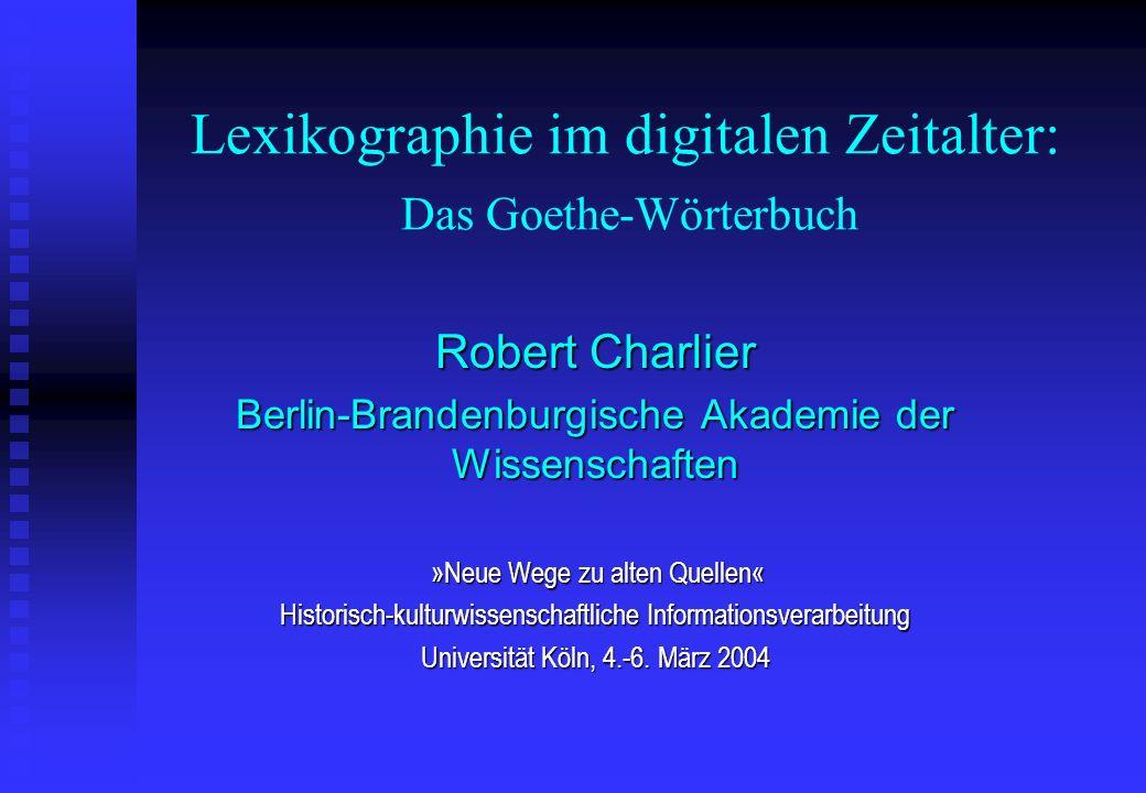 Lexikographie im digitalen Zeitalter: Das Goethe-Wörterbuch Robert Charlier Berlin-Brandenburgische Akademie der Wissenschaften »Neue Wege zu alten Qu