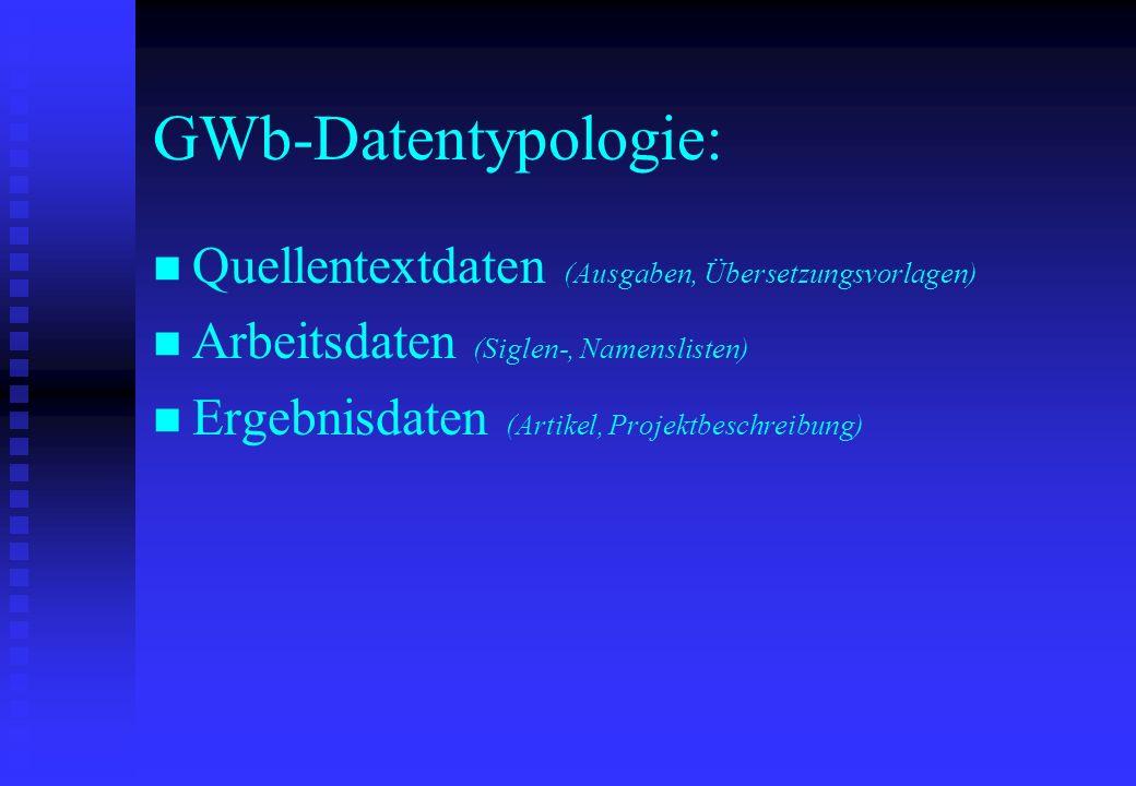 GWb-Datentypologie: n n Quellentextdaten (Ausgaben, Übersetzungsvorlagen) n n Arbeitsdaten (Siglen-, Namenslisten) n n Ergebnisdaten (Artikel, Projekt