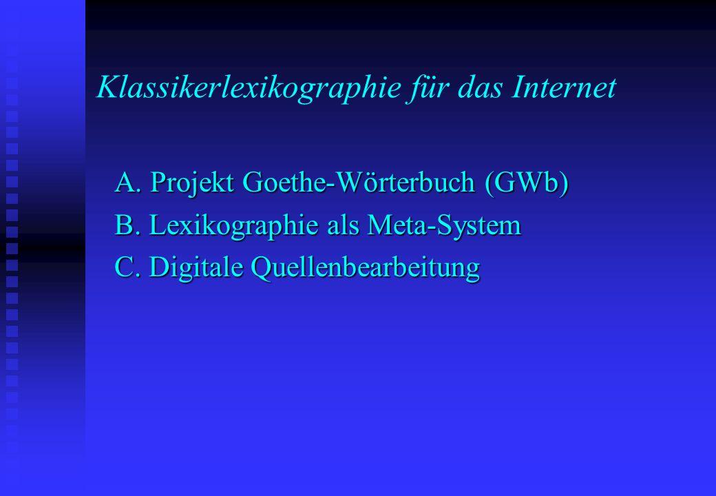 Klassikerlexikographie für das Internet A. Projekt Goethe-Wörterbuch (GWb) B. Lexikographie als Meta-System C. Digitale Quellenbearbeitung