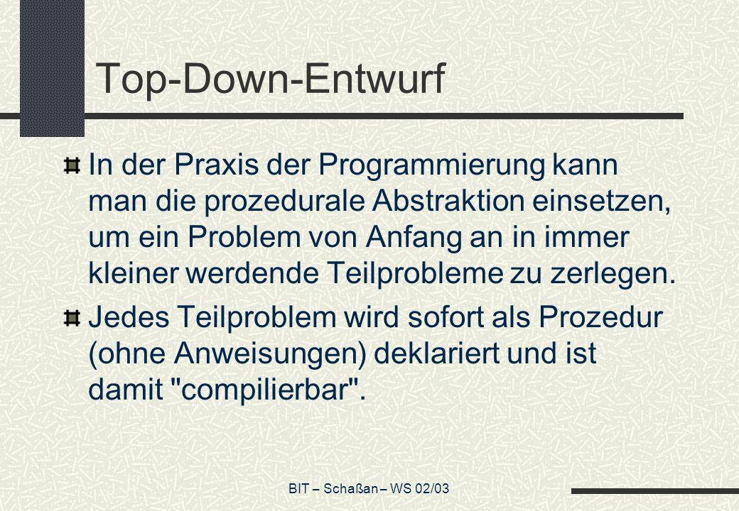 BIT – Schaßan – WS 02/03 Top-Down-Entwurf In der Praxis der Programmierung kann man die prozedurale Abstraktion einsetzen, um ein Problem von Anfang an in immer kleiner werdende Teilprobleme zu zerlegen.
