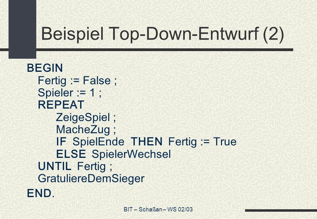 BIT – Schaßan – WS 02/03 Beispiel Top-Down-Entwurf (2) BEGIN Fertig := False ; Spieler := 1 ; REPEAT ZeigeSpiel ; MacheZug ; IF SpielEnde THEN Fertig := True ELSE SpielerWechsel UNTIL Fertig ; GratuliereDemSieger END.
