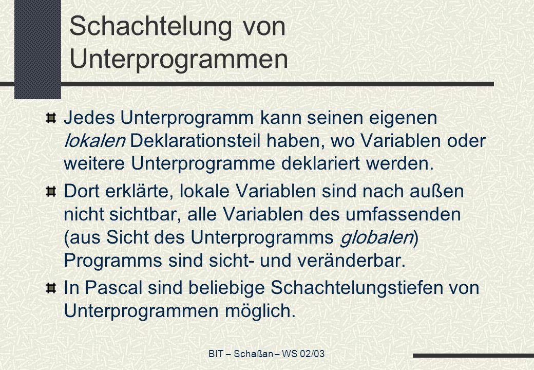 BIT – Schaßan – WS 02/03 Schachtelung von Unterprogrammen Jedes Unterprogramm kann seinen eigenen lokalen Deklarationsteil haben, wo Variablen oder weitere Unterprogramme deklariert werden.