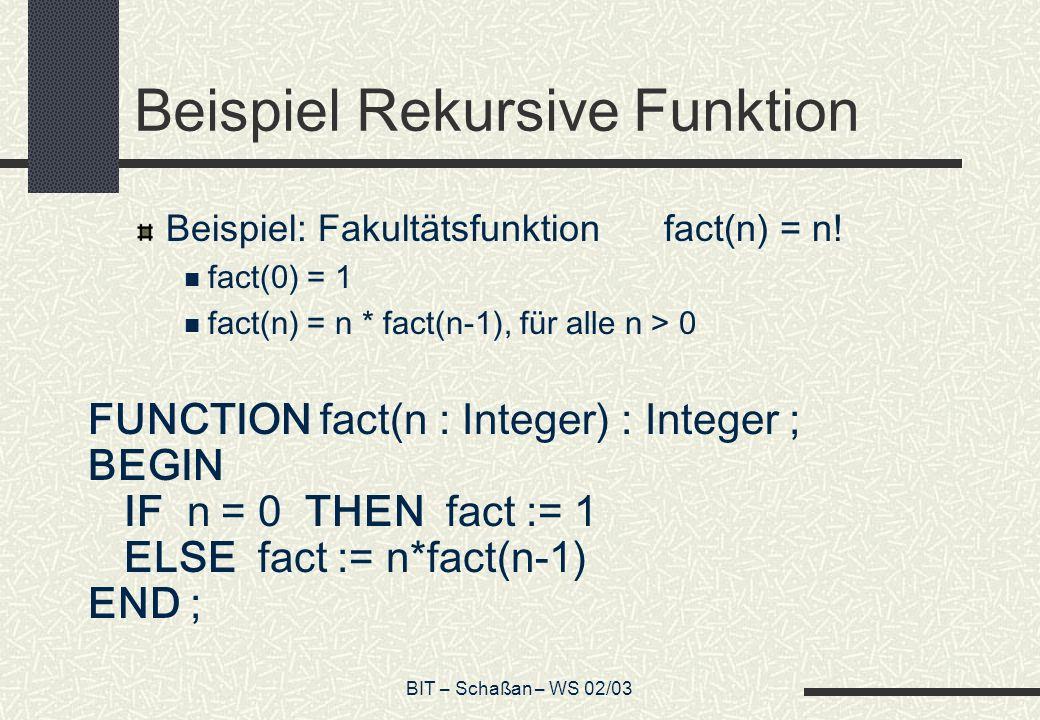 BIT – Schaßan – WS 02/03 Beispiel Rekursive Funktion Beispiel: Fakultätsfunktionfact(n) = n.