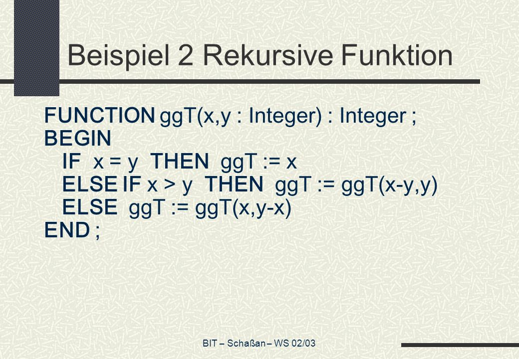 BIT – Schaßan – WS 02/03 Beispiel 2 Rekursive Funktion FUNCTION ggT(x,y : Integer) : Integer ; BEGIN IF x = y THEN ggT := x ELSE IF x > y THEN ggT := ggT(x-y,y) ELSE ggT := ggT(x,y-x) END ;
