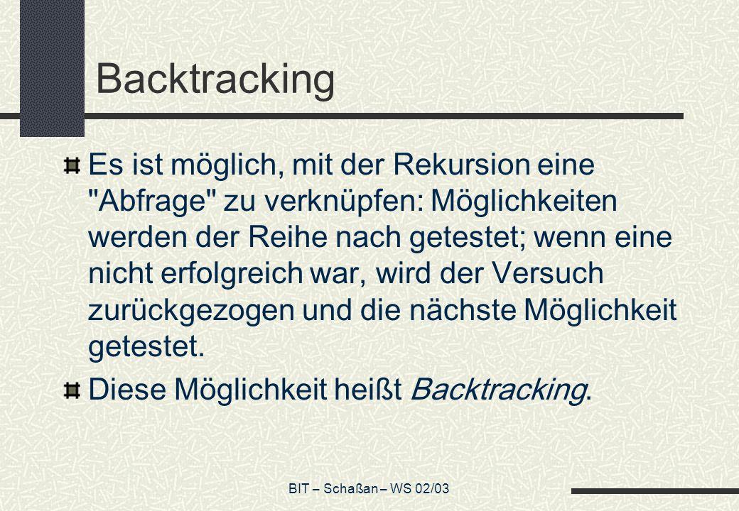 BIT – Schaßan – WS 02/03 Backtracking Es ist möglich, mit der Rekursion eine Abfrage zu verknüpfen: Möglichkeiten werden der Reihe nach getestet; wenn eine nicht erfolgreich war, wird der Versuch zurückgezogen und die nächste Möglichkeit getestet.