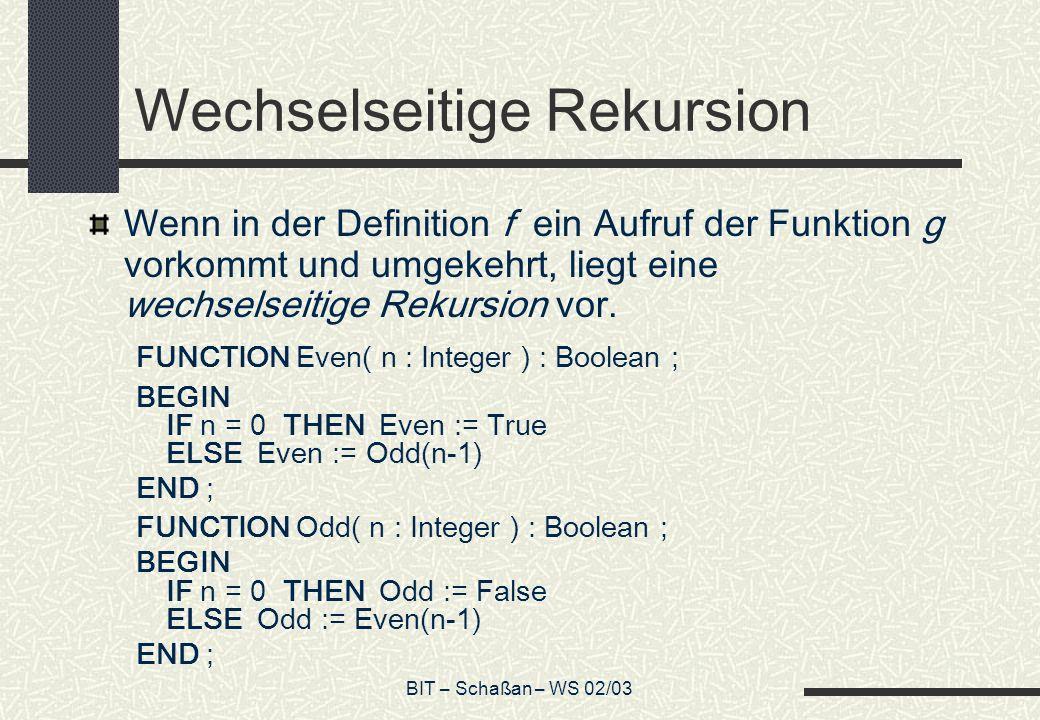 BIT – Schaßan – WS 02/03 Wechselseitige Rekursion Wenn in der Definition f ein Aufruf der Funktion g vorkommt und umgekehrt, liegt eine wechselseitige Rekursion vor.