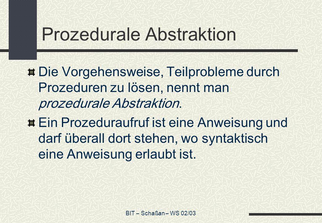 BIT – Schaßan – WS 02/03 Prozedurale Abstraktion Die Vorgehensweise, Teilprobleme durch Prozeduren zu lösen, nennt man prozedurale Abstraktion.
