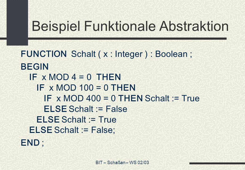 BIT – Schaßan – WS 02/03 Beispiel Funktionale Abstraktion FUNCTION Schalt ( x : Integer ) : Boolean ; BEGIN IF x MOD 4 = 0 THEN IF x MOD 100 = 0 THEN IF x MOD 400 = 0 THEN Schalt := True ELSE Schalt := False ELSE Schalt := True ELSE Schalt := False; END ;