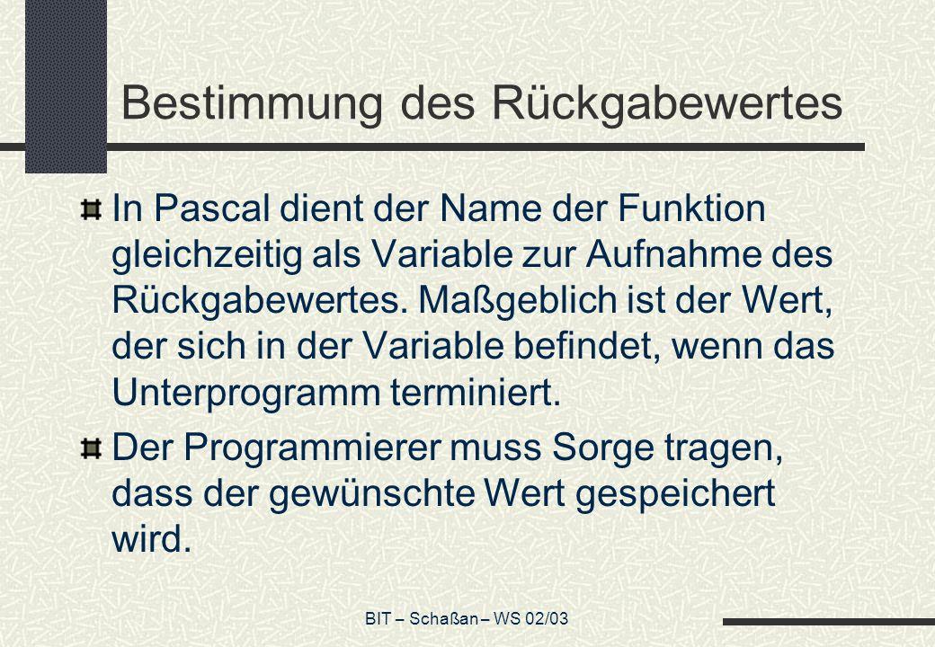 BIT – Schaßan – WS 02/03 Bestimmung des Rückgabewertes In Pascal dient der Name der Funktion gleichzeitig als Variable zur Aufnahme des Rückgabewertes.