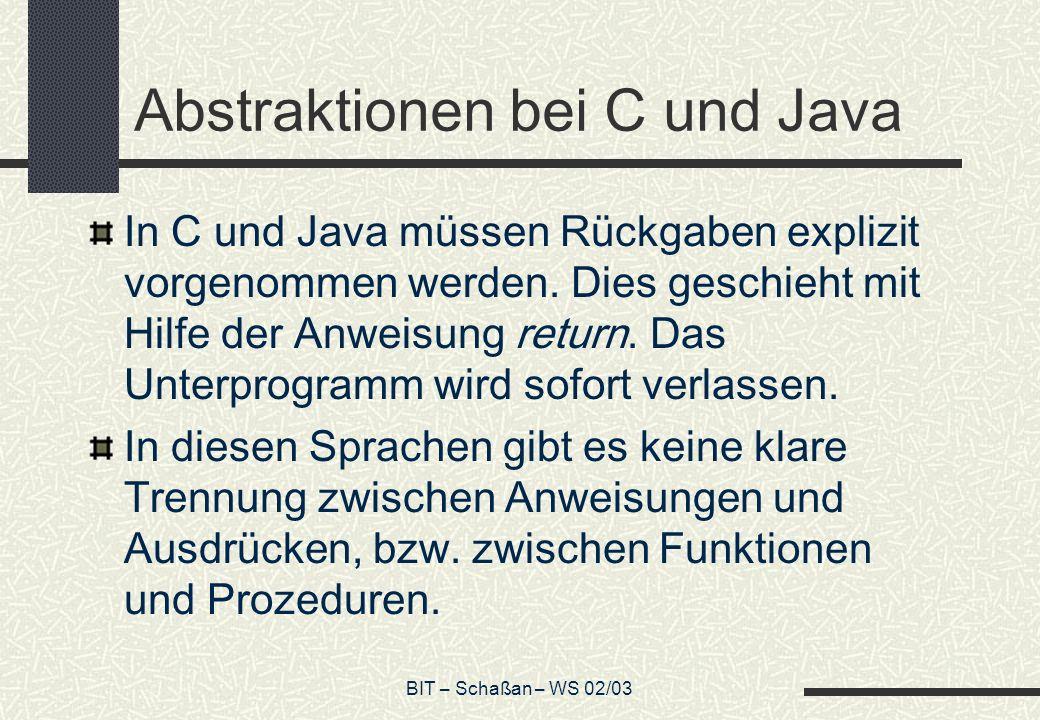BIT – Schaßan – WS 02/03 Beipiel Abstraktion in C und Java int ggT (int x, int y) { while ( x != y ) { if ( x > y ) x = x – y ; else y = y – x ; } return x ; }