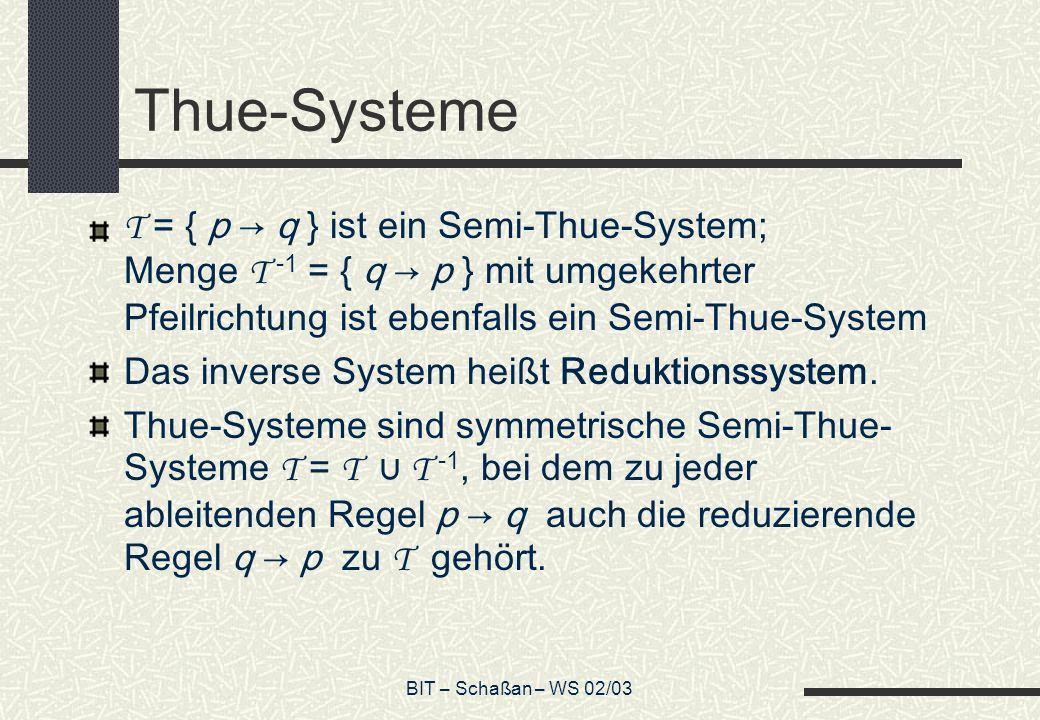 BIT – Schaßan – WS 02/03 Thue-Systeme T = { p q } ist ein Semi-Thue-System; Menge T -1 = { q p } mit umgekehrter Pfeilrichtung ist ebenfalls ein Semi-Thue-System Das inverse System heißt Reduktionssystem.