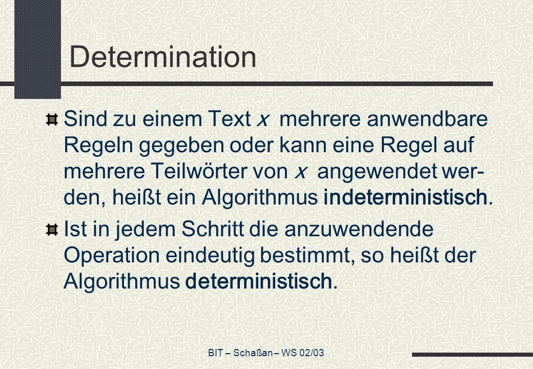 BIT – Schaßan – WS 02/03 Determination Sind zu einem Text x mehrere anwendbare Regeln gegeben oder kann eine Regel auf mehrere Teilwörter von x angewendet wer- den, heißt ein Algorithmus indeterministisch.
