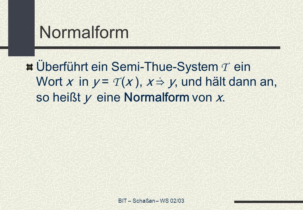 BIT – Schaßan – WS 02/03 Normalform Überführt ein Semi-Thue-System T ein Wort x in y = T (x ), x y, und hält dann an, so heißt y eine Normalform von x.