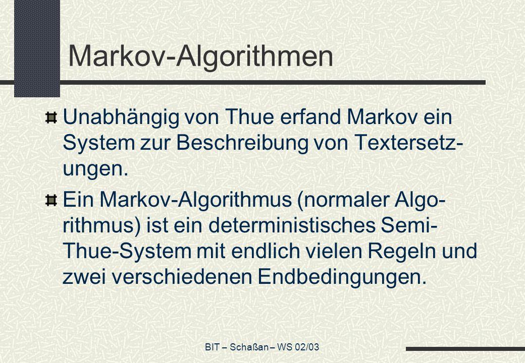 BIT – Schaßan – WS 02/03 Markov-Algorithmen Unabhängig von Thue erfand Markov ein System zur Beschreibung von Textersetz- ungen. Ein Markov-Algorithmu