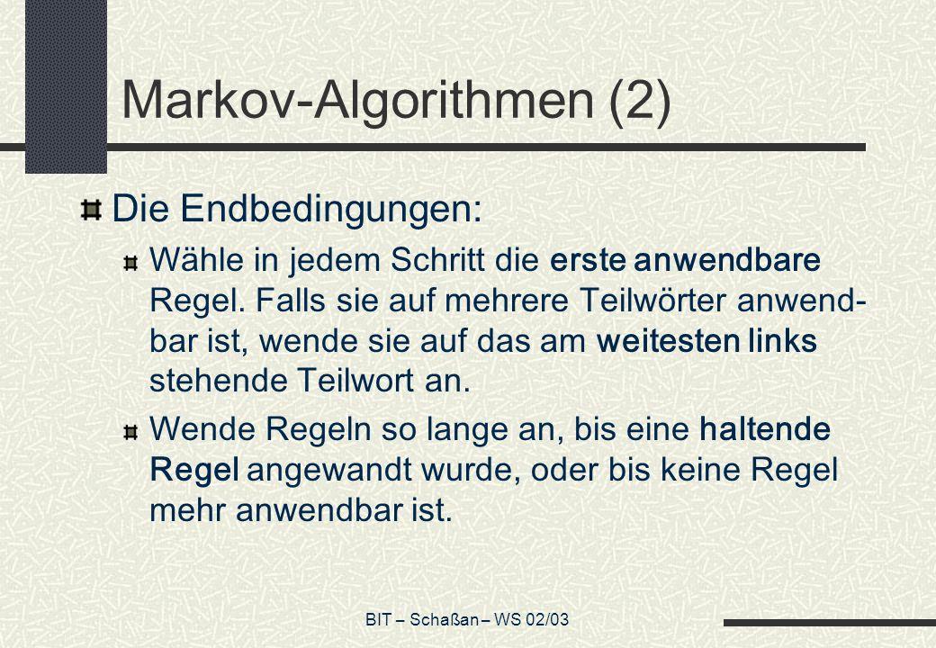 BIT – Schaßan – WS 02/03 Markov-Algorithmen (2) Die Endbedingungen: Wähle in jedem Schritt die erste anwendbare Regel. Falls sie auf mehrere Teilwörte