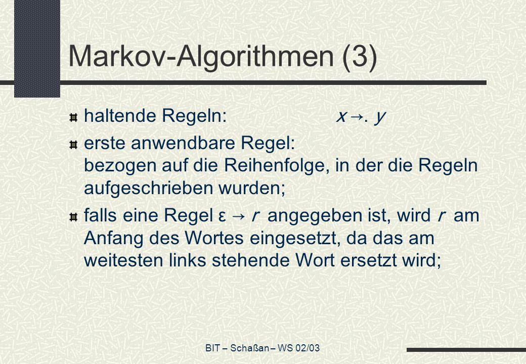 BIT – Schaßan – WS 02/03 Markov-Algorithmen (3) haltende Regeln:x. y erste anwendbare Regel: bezogen auf die Reihenfolge, in der die Regeln aufgeschri