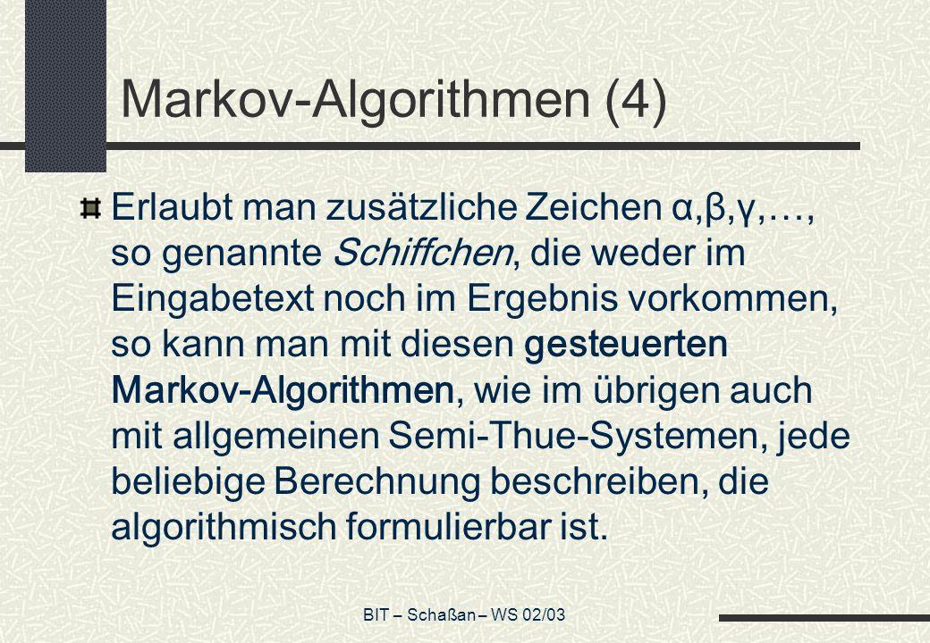 BIT – Schaßan – WS 02/03 Markov-Algorithmen (4) Erlaubt man zusätzliche Zeichen α,β,γ,…, so genannte Schiffchen, die weder im Eingabetext noch im Ergebnis vorkommen, so kann man mit diesen gesteuerten Markov-Algorithmen, wie im übrigen auch mit allgemeinen Semi-Thue-Systemen, jede beliebige Berechnung beschreiben, die algorithmisch formulierbar ist.