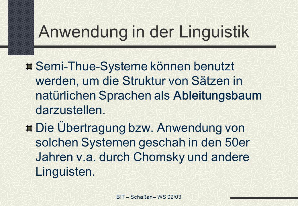BIT – Schaßan – WS 02/03 Anwendung in der Linguistik Semi-Thue-Systeme können benutzt werden, um die Struktur von Sätzen in natürlichen Sprachen als Ableitungsbaum darzustellen.