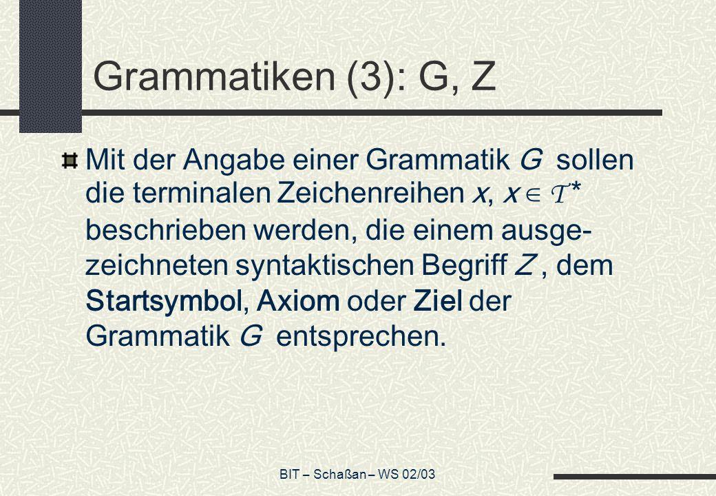 BIT – Schaßan – WS 02/03 Grammatiken (3): G, Z Mit der Angabe einer Grammatik G sollen die terminalen Zeichenreihen x, x T * beschrieben werden, die einem ausge- zeichneten syntaktischen Begriff Z, dem Startsymbol, Axiom oder Ziel der Grammatik G entsprechen.