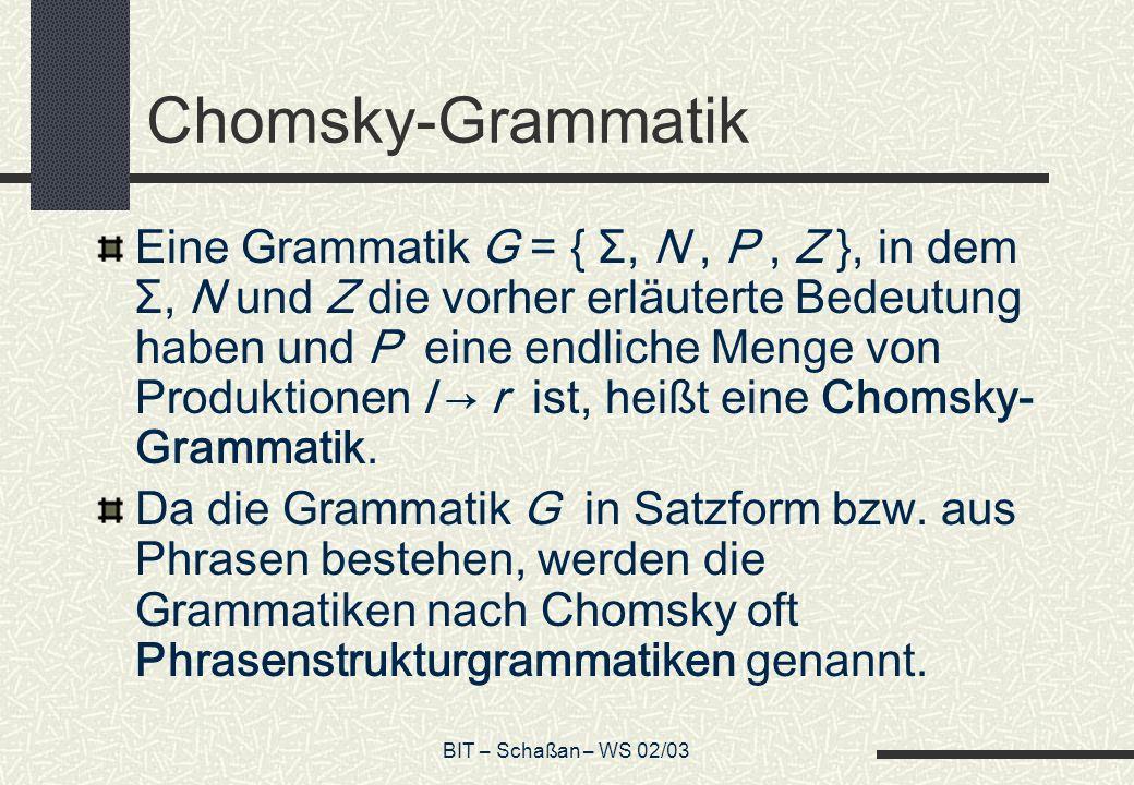 BIT – Schaßan – WS 02/03 Chomsky-Grammatik Eine Grammatik G = { Σ, N, P, Z }, in dem Σ, N und Z die vorher erläuterte Bedeutung haben und P eine endliche Menge von Produktionen l r ist, heißt eine Chomsky- Grammatik.