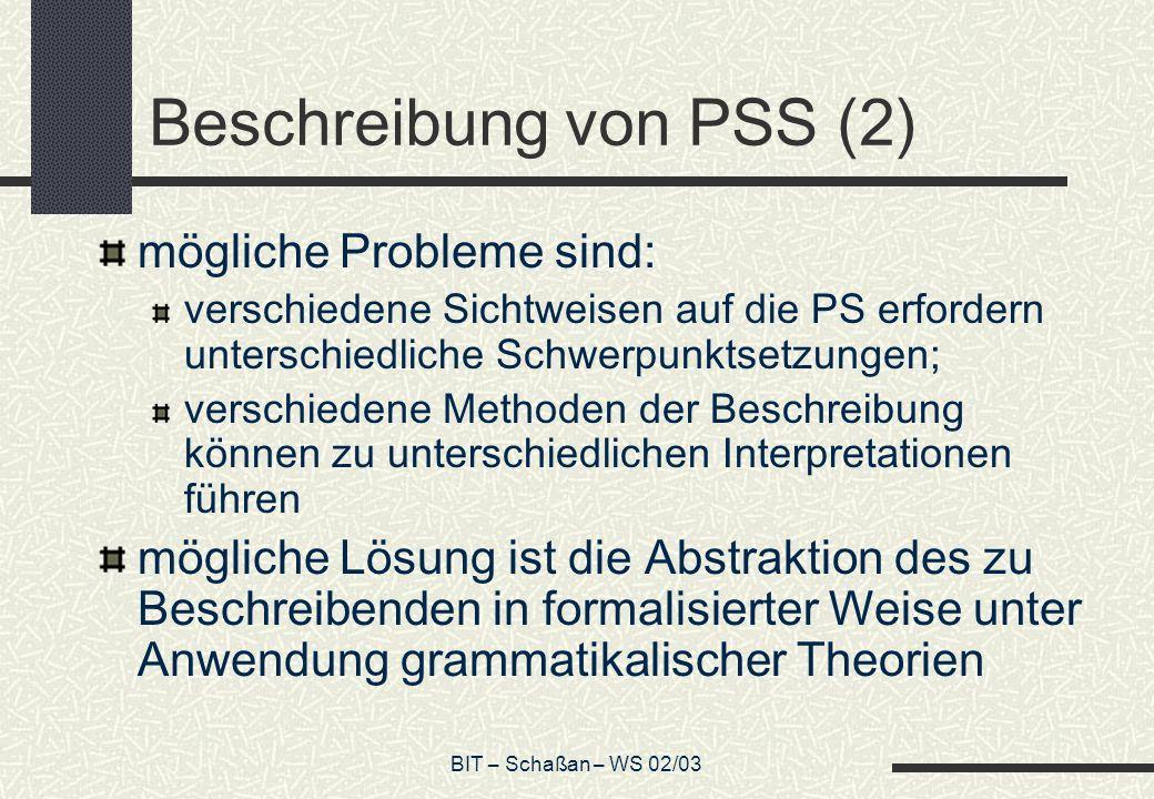 BIT – Schaßan – WS 02/03 Beschreibung von PSS (2) mögliche Probleme sind: verschiedene Sichtweisen auf die PS erfordern unterschiedliche Schwerpunktsetzungen; verschiedene Methoden der Beschreibung können zu unterschiedlichen Interpretationen führen mögliche Lösung ist die Abstraktion des zu Beschreibenden in formalisierter Weise unter Anwendung grammatikalischer Theorien