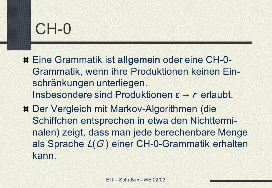BIT – Schaßan – WS 02/03 CH-0 Eine Grammatik ist allgemein oder eine CH-0- Grammatik, wenn ihre Produktionen keinen Ein- schränkungen unterliegen. Ins
