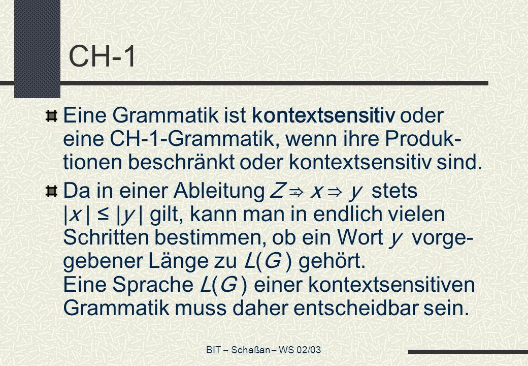 BIT – Schaßan – WS 02/03 CH-1 Eine Grammatik ist kontextsensitiv oder eine CH-1-Grammatik, wenn ihre Produk- tionen beschränkt oder kontextsensitiv sind.