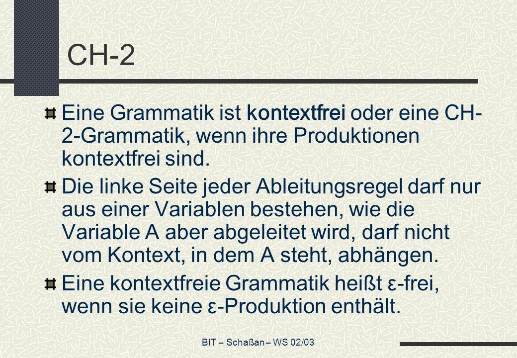BIT – Schaßan – WS 02/03 CH-2 Eine Grammatik ist kontextfrei oder eine CH- 2-Grammatik, wenn ihre Produktionen kontextfrei sind. Die linke Seite jeder
