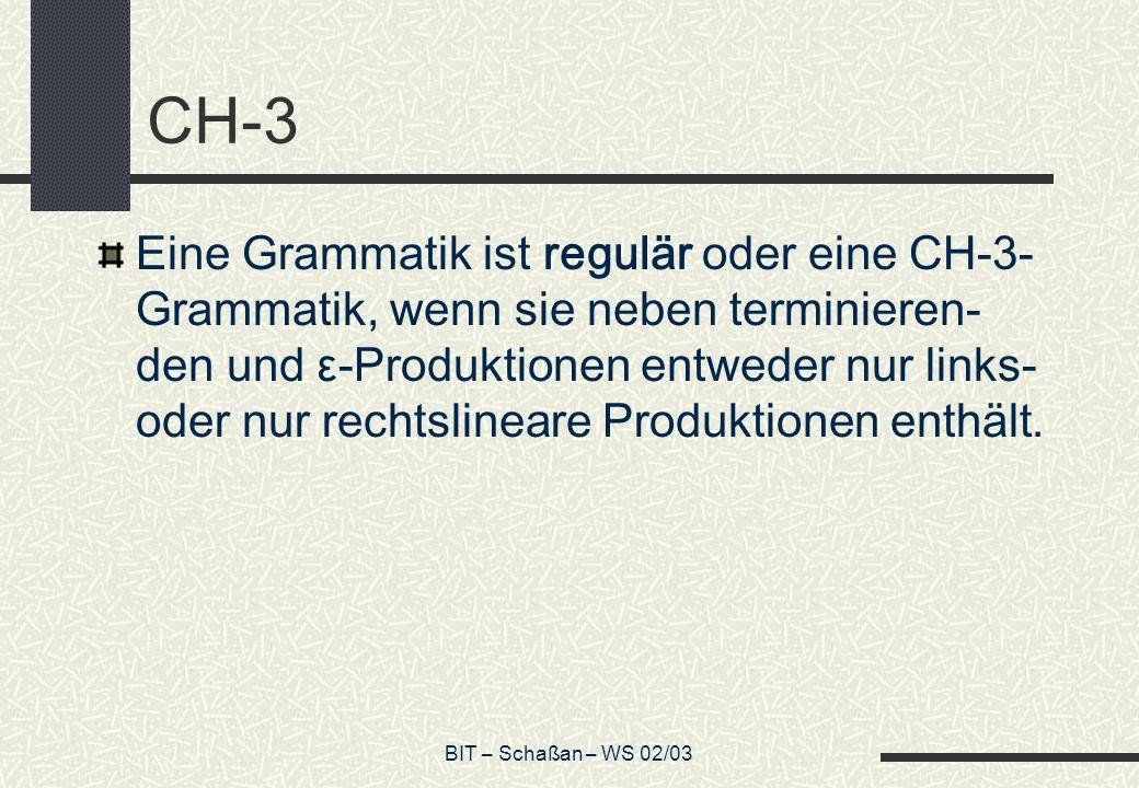 BIT – Schaßan – WS 02/03 CH-3 Eine Grammatik ist regulär oder eine CH-3- Grammatik, wenn sie neben terminieren- den und ε-Produktionen entweder nur links- oder nur rechtslineare Produktionen enthält.