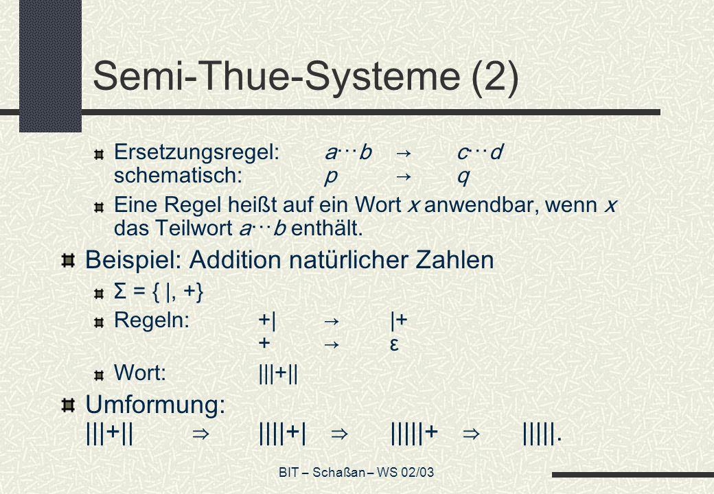 BIT – Schaßan – WS 02/03 Semi-Thue-Systeme (2) Ersetzungsregel:ab cd schematisch:p q Eine Regel heißt auf ein Wort x anwendbar, wenn x das Teilwort ab enthält.