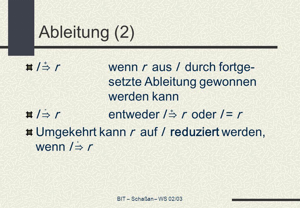 BIT – Schaßan – WS 02/03 Ableitung (2) l rwenn r aus l durch fortge- setzte Ableitung gewonnen werden kann l rentweder l r oder l = r Umgekehrt kann r