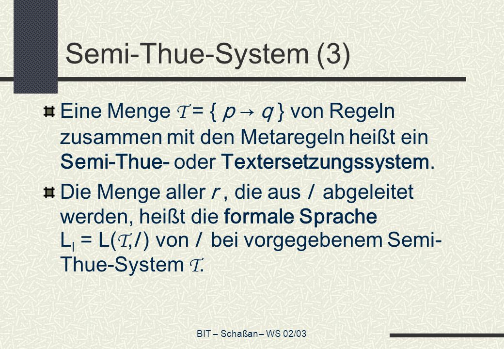 BIT – Schaßan – WS 02/03 Semi-Thue-System (3) Eine Menge T = { p q } von Regeln zusammen mit den Metaregeln heißt ein Semi-Thue- oder Textersetzungssy