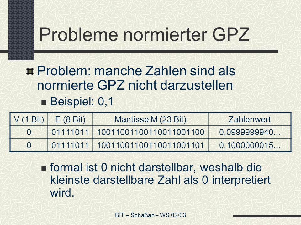 BIT – Schaßan – WS 02/03 Probleme normierter GPZ Problem: manche Zahlen sind als normierte GPZ nicht darzustellen Beispiel: 0,1 formal ist 0 nicht darstellbar, weshalb die kleinste darstellbare Zahl als 0 interpretiert wird.