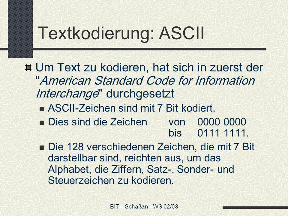 BIT – Schaßan – WS 02/03 Textkodierung: ASCII Um Text zu kodieren, hat sich in zuerst der American Standard Code for Information Interchange durchgesetzt ASCII-Zeichen sind mit 7 Bit kodiert.